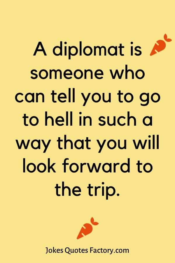 A diplomat is someone who can tell you to go to hell in such a way that you will look forward to the trip