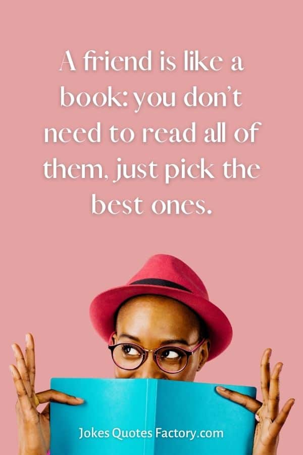 A friend is like a book: you don't need to read all of them, just pick the best ones.