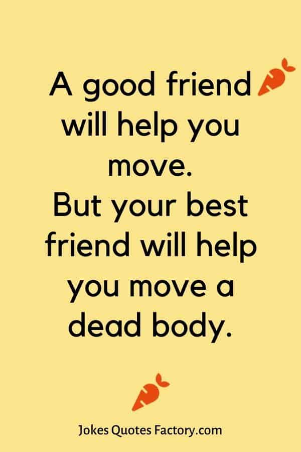 A good friend will help you move. But your best friend will help you move a dead body.