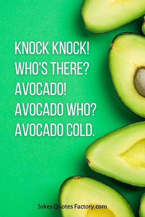 Knock Knock! Who's there? Avocado! Avocado who? Avocado cold.