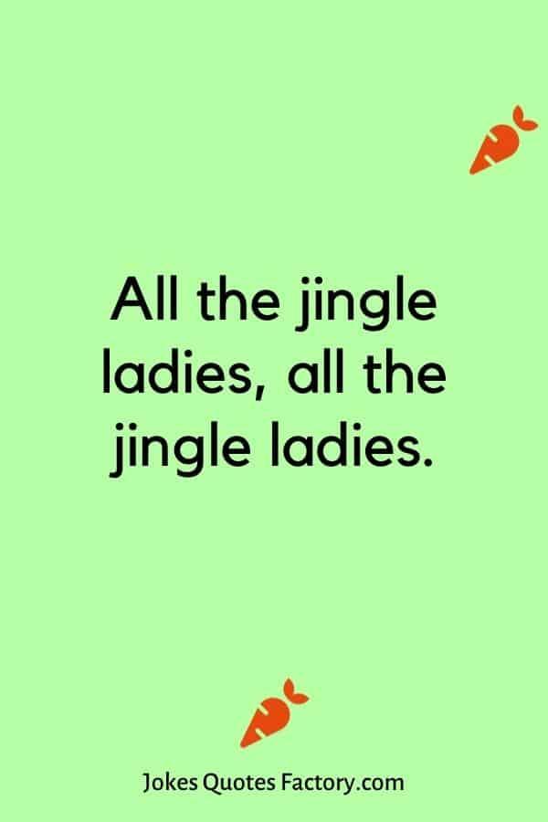 All the jingle ladies, all the jingle ladies