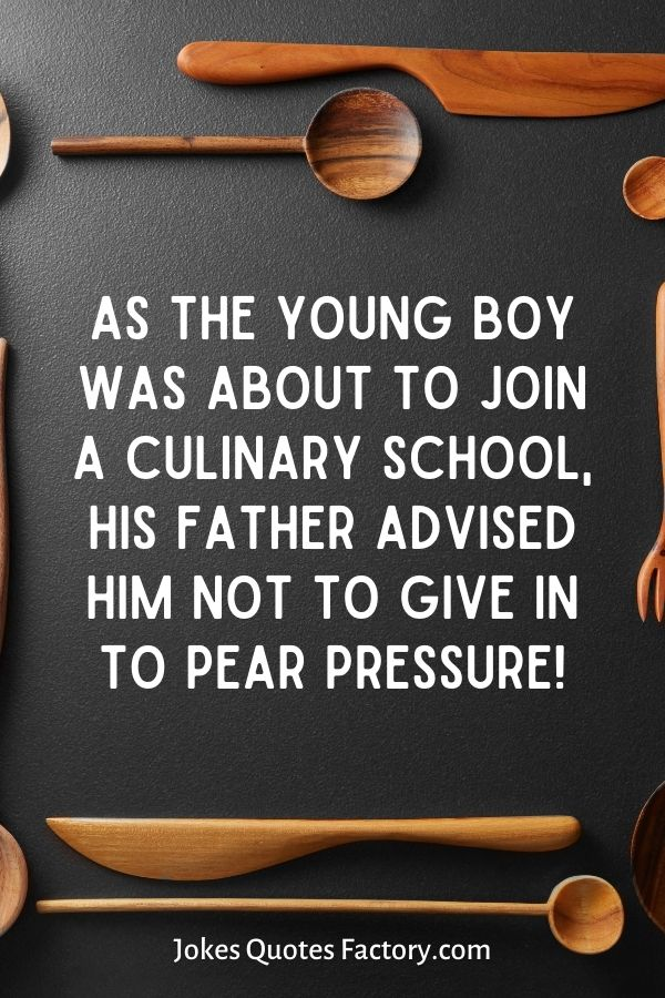 As the young boy was about to join a culinary school, his father advised him not to give in to pear pressure