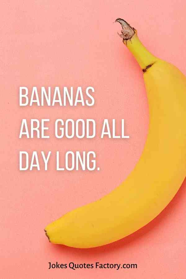 Bananas are good all day long.