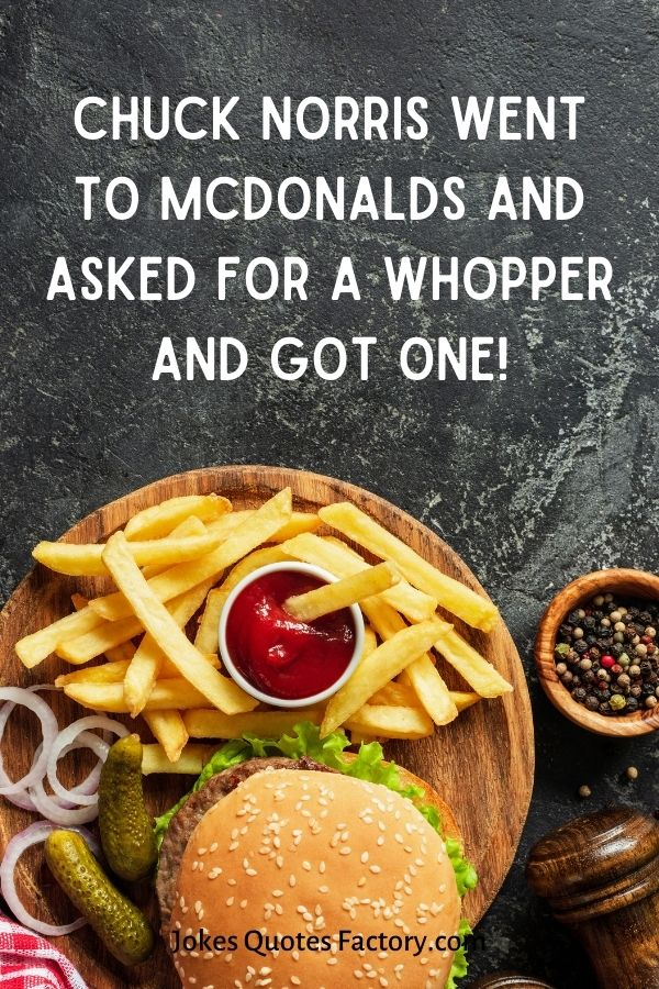 Chuck Norris went to McDonalds and asked for a Whopper and got one