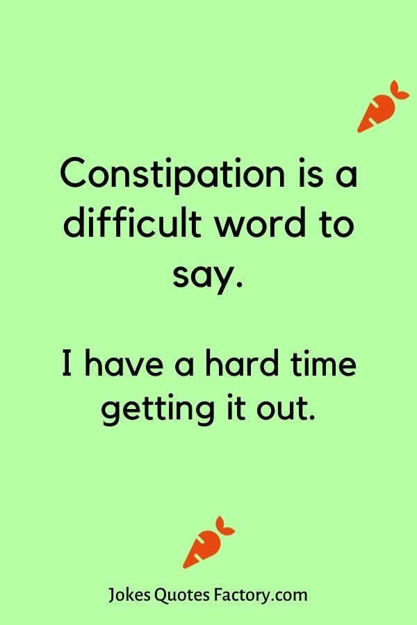 Constipation is a difficult word to say