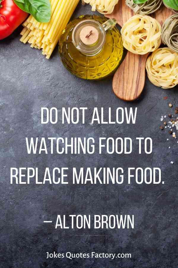 Do not allow watching food to replace making food