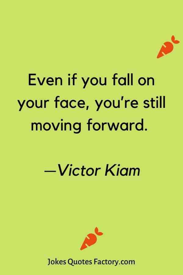 Even if you fall on your face, you're still moving forward. —Victor Kiam