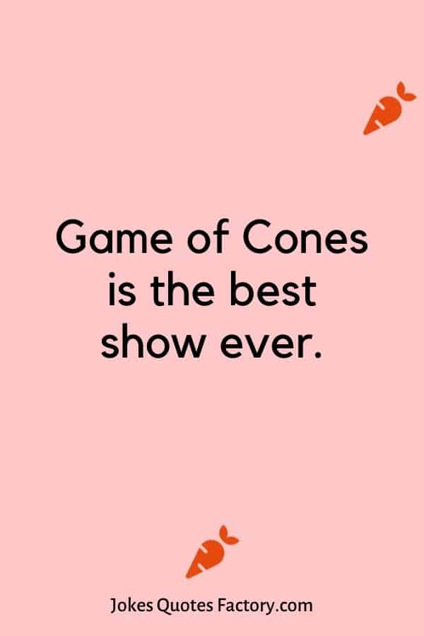 Game of Cones is the best show ever.