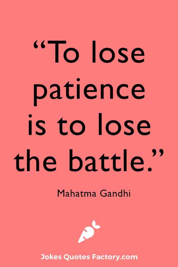 """""""To lose patience is to lose the battle."""" — Mahatma Gandhi"""