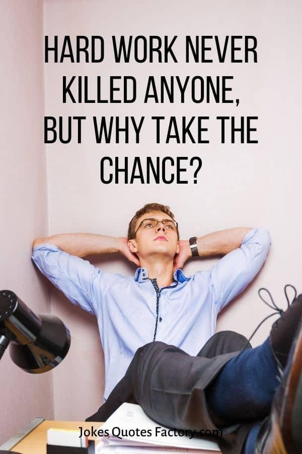 Hard work never killed anyone, but why take the chance