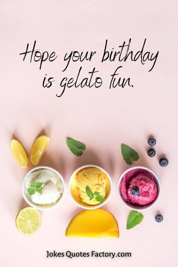 Hope your birthday is gelato fun.