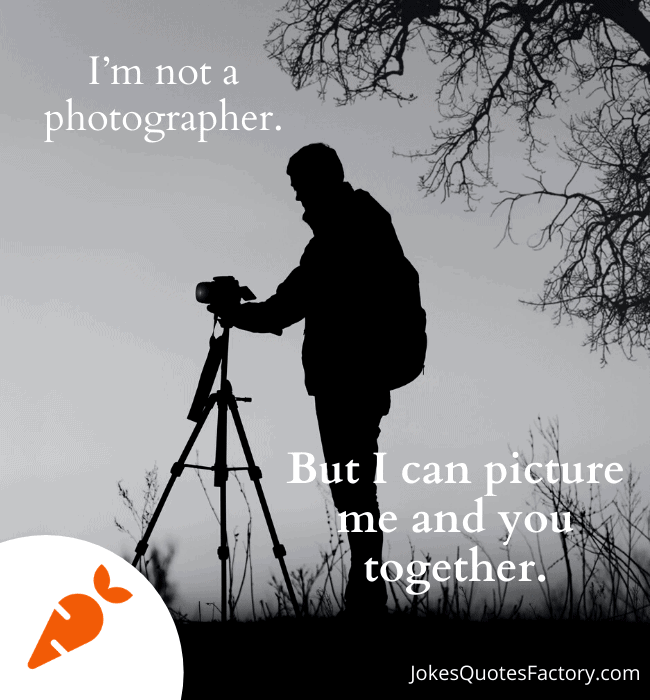 I am not a photographer but I can picture you and me together?