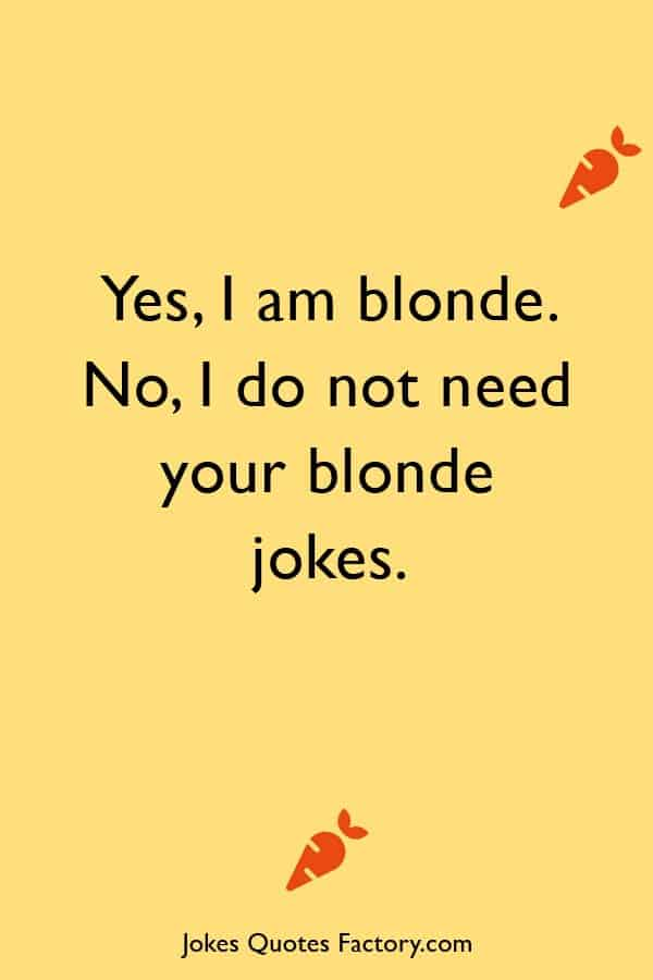 I do not need your blonde jokes
