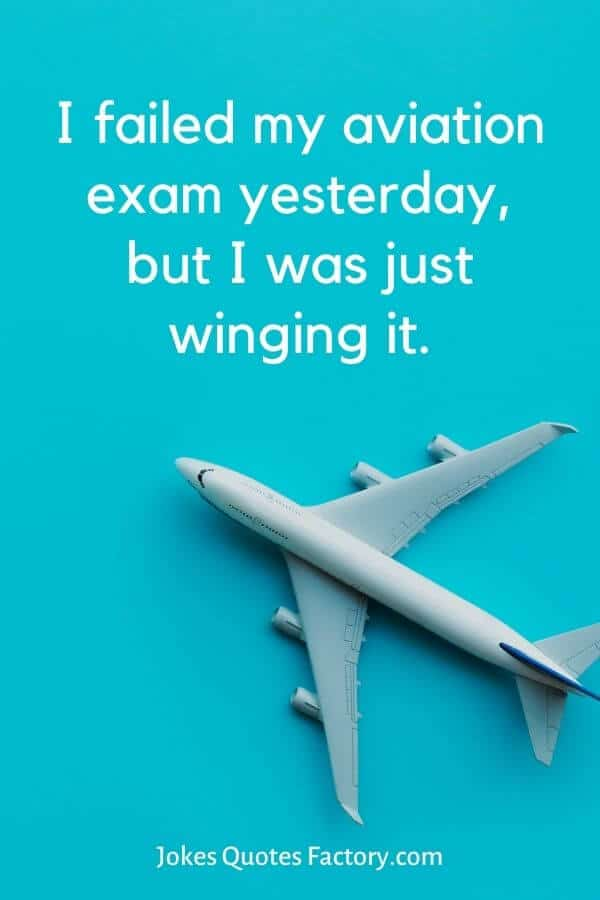 I failed my aviation exam yesterday but I was just winging it.