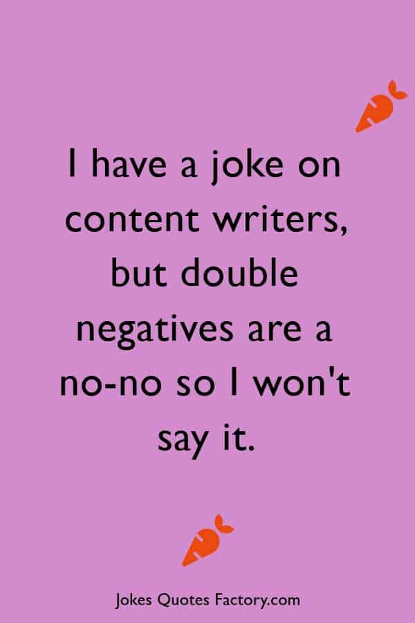 I have a joke on content writers, but double negatives are a no-no so I won't say it.