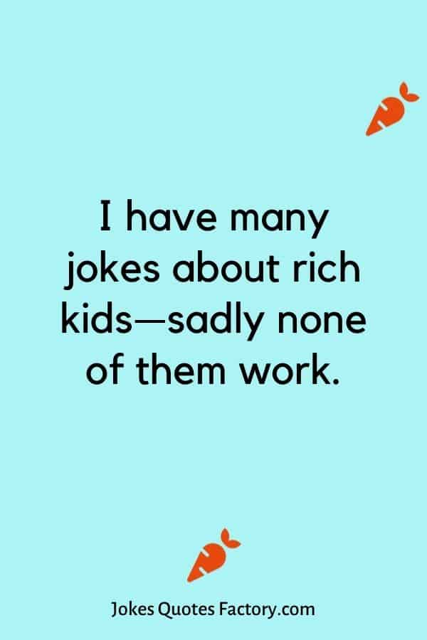 I have many jokes about rich kids—sadly none of them work.