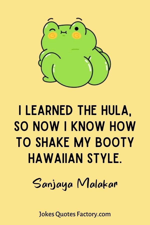 I learned the hula, so now I know how to shake my booty Hawaiian style.