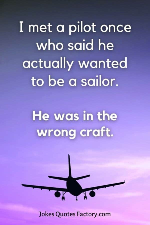 I met a pilot once who said he actually wanted to be a sailor. - airplane jokes
