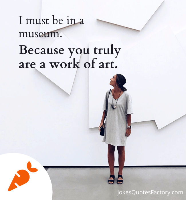 I must be in a museum because you truly are a work of art