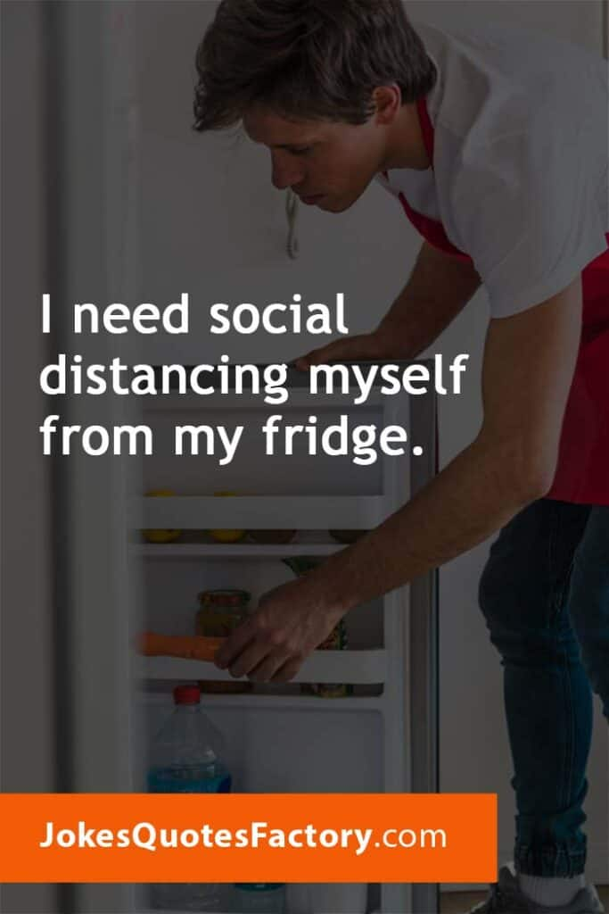 I need social distancing myself from my fridge.