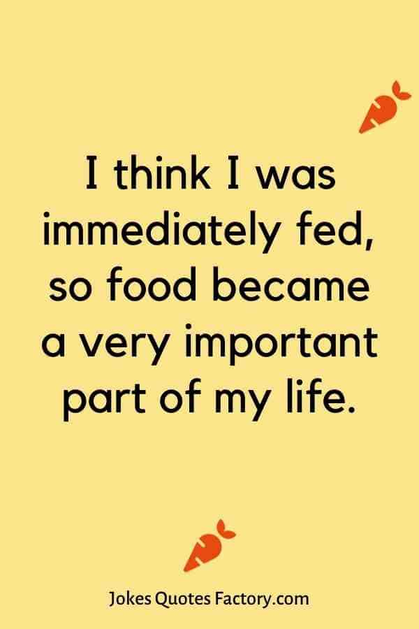 I think I was immediately fed, so food became a very important part of my life.