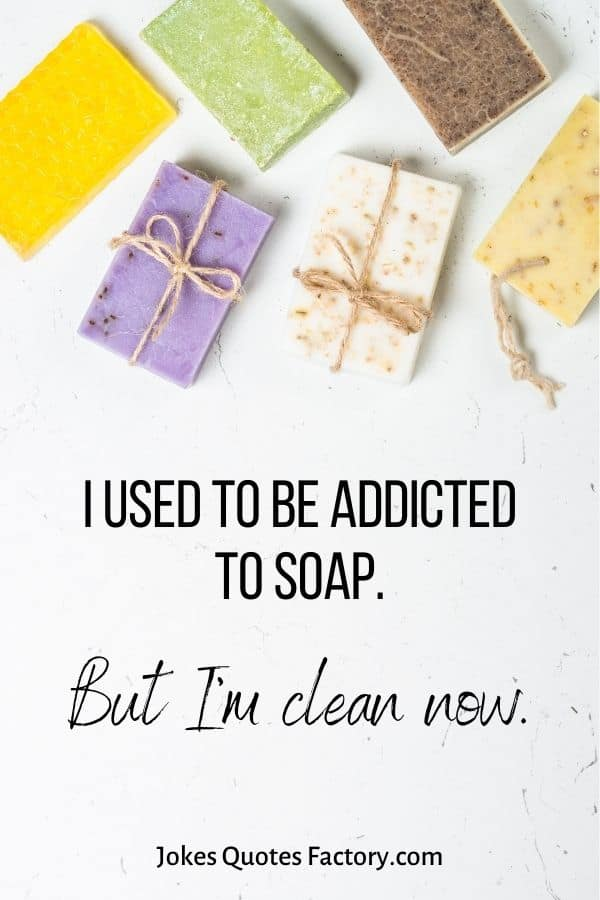 I used to be addicted to soap
