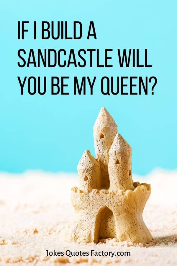 If I build a sandcastle will you be my queen
