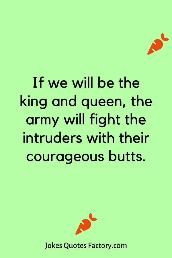 If we will be the king and queen, the army will fight the intruders with their courageous butts.