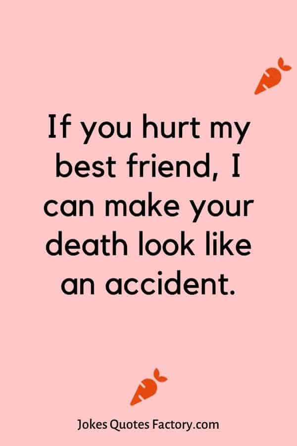 If you hurt my best friend, I can make your death look like an accident