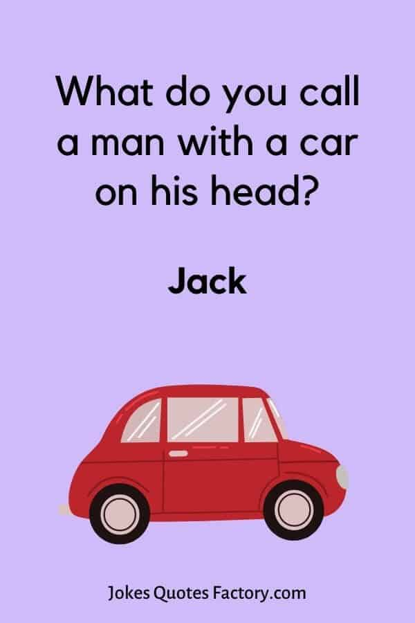 What do you call a man with a car on his head - what do you call jokes
