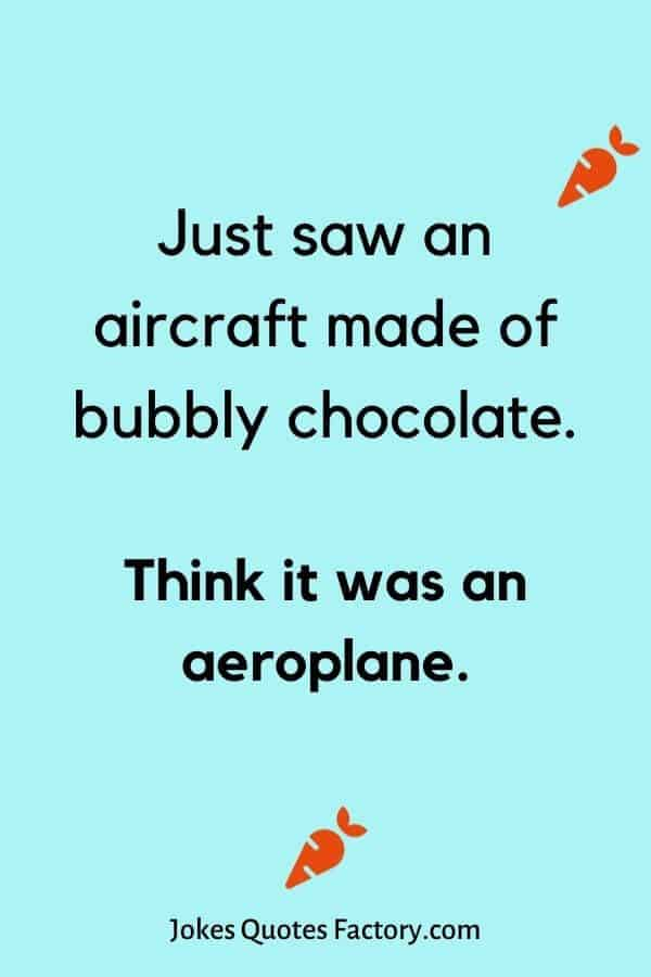 Just saw an aircraft made of bubbly chocolate - airplane jokes