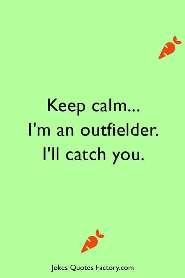 Keep calm... I'm an outfielder. I'll catch you.