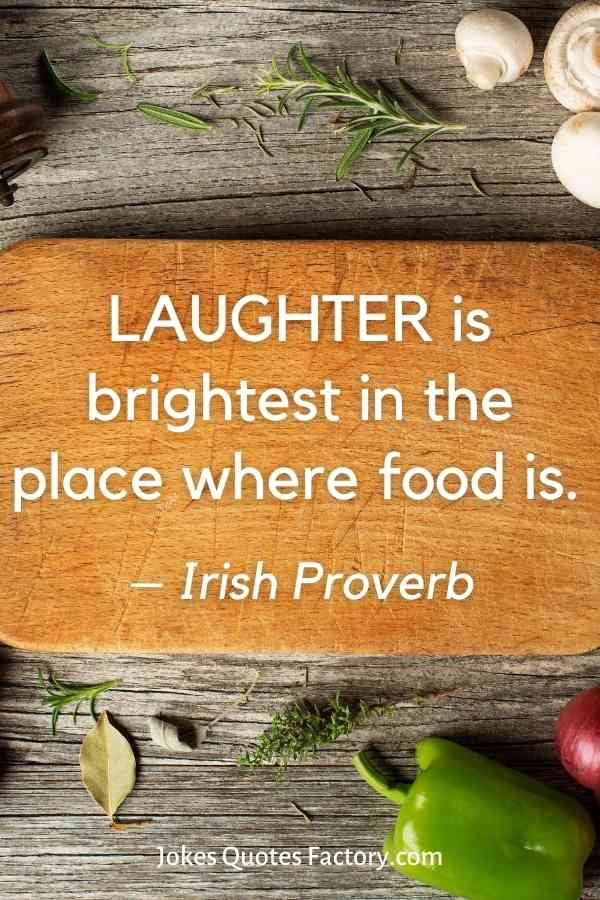 LAUGHTER is brightest in the place where food is.