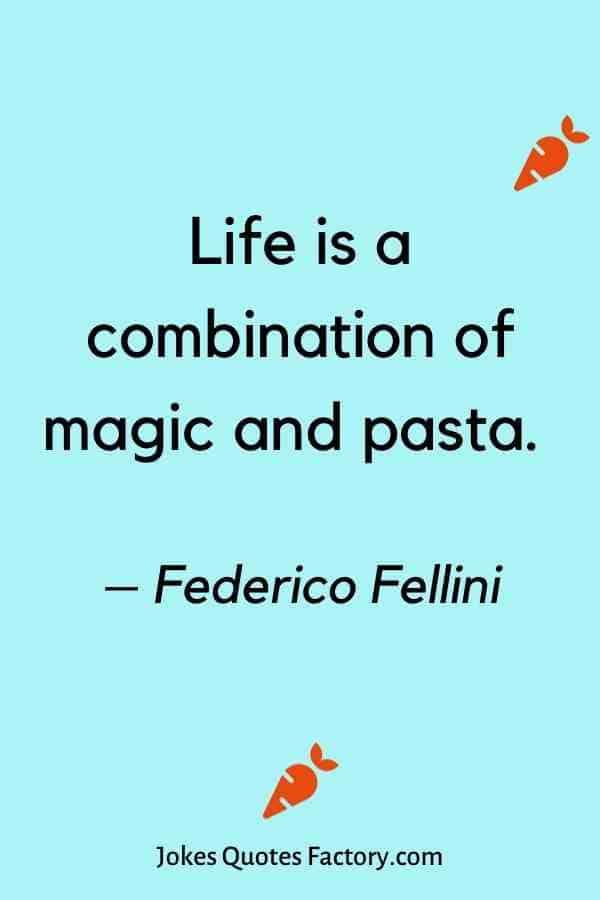 Life is a combination of magic and pasta. – Federico Fellini