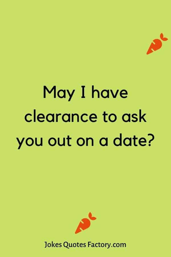 May I have clearance to ask you out on a date
