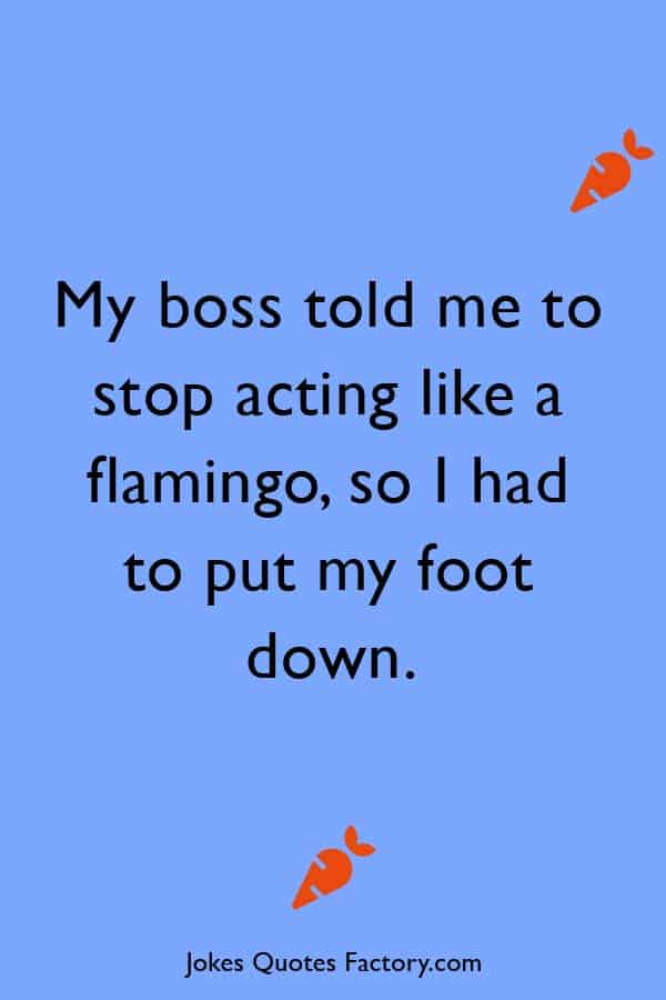 My boss told me to stop acting like a flamingo, so I had to put my foot down.