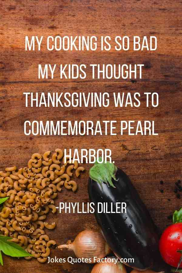 My cooking is so bad my kids thought Thanksgiving was to commemorate Pearl Harbor
