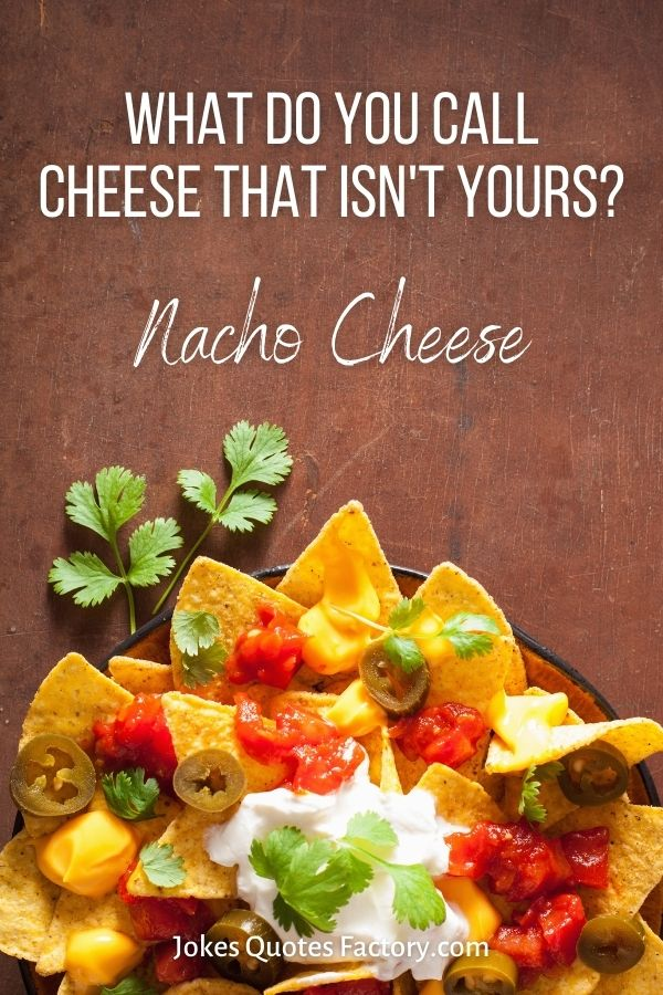 What do you call cheese that isn't yours? Nacho cheese