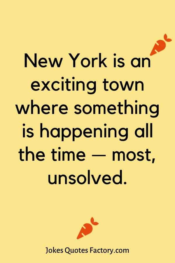 New York is an exciting town where something is happening all the time — most, unsolved