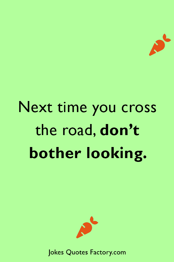 Next time you cross the road, don't bother looking.