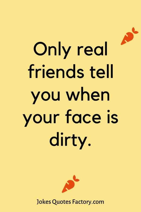 Only real friends tell you when your face is dirty