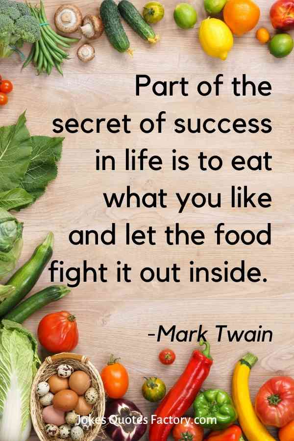 Part of the secret of success in life is to eat what you like and let the food fight it out inside