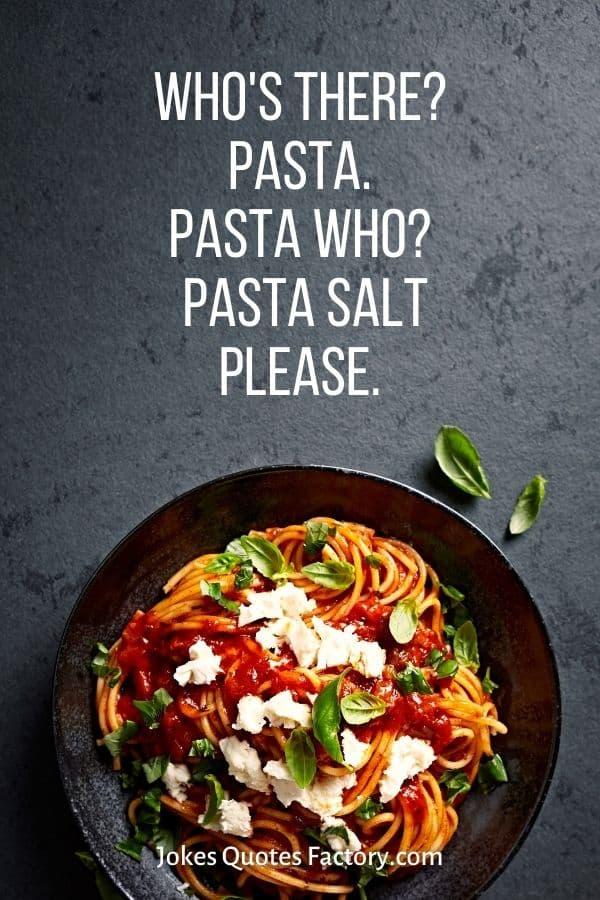 Who's there? Pasta. Pasta who? Pasta salt please.