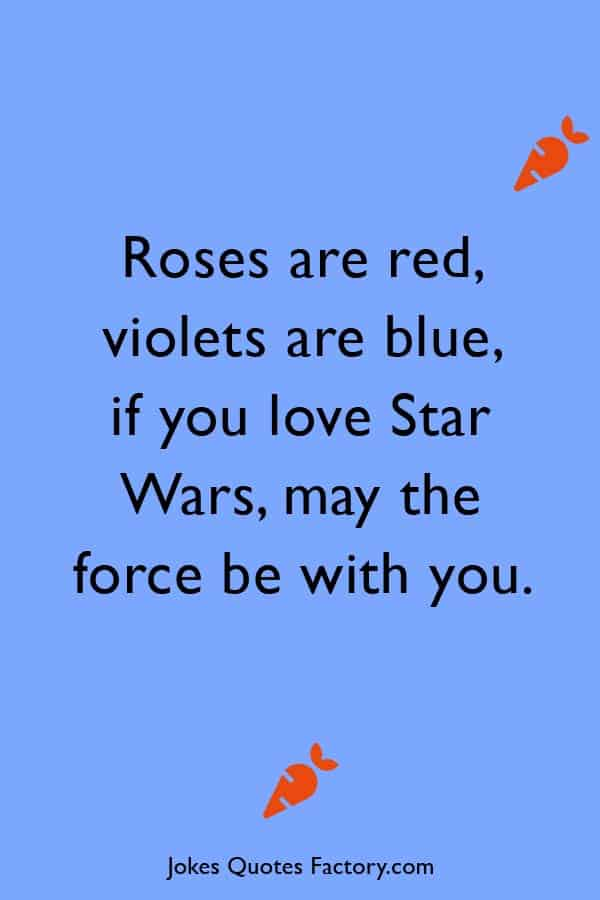 Roses are red, violets are blue, if you love Star Wars, may the force be with you.