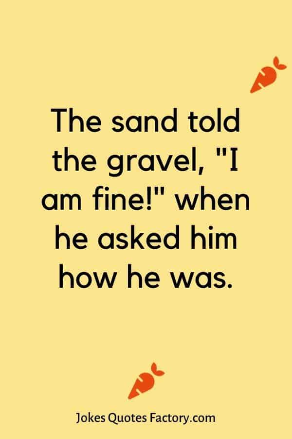 """The sand told the gravel, """"I am fine!"""" when he asked him how he was."""
