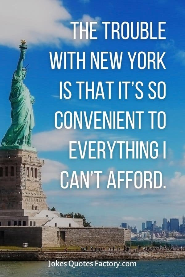 The trouble with New York is that it's so convenient to everything I can't afford