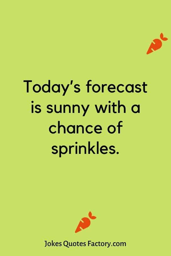 Today's forecast is sunny with a chance of sprinkles