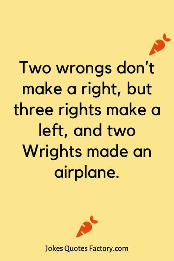 Two wrongs don't make a right, but three rights make a left, and two Wrights made an airplane.