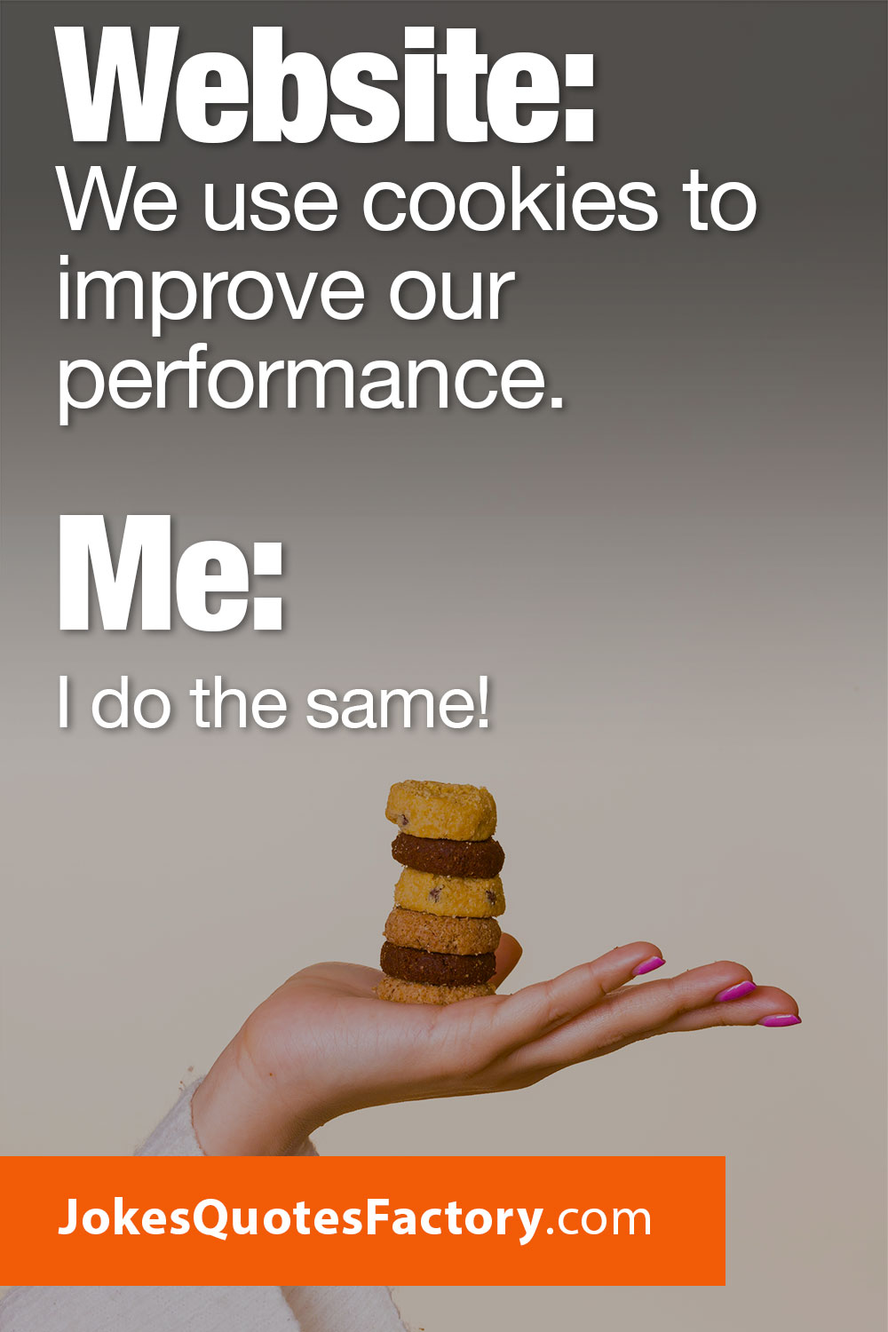 Website: We use cookies to improve our performance. Me: Me too!