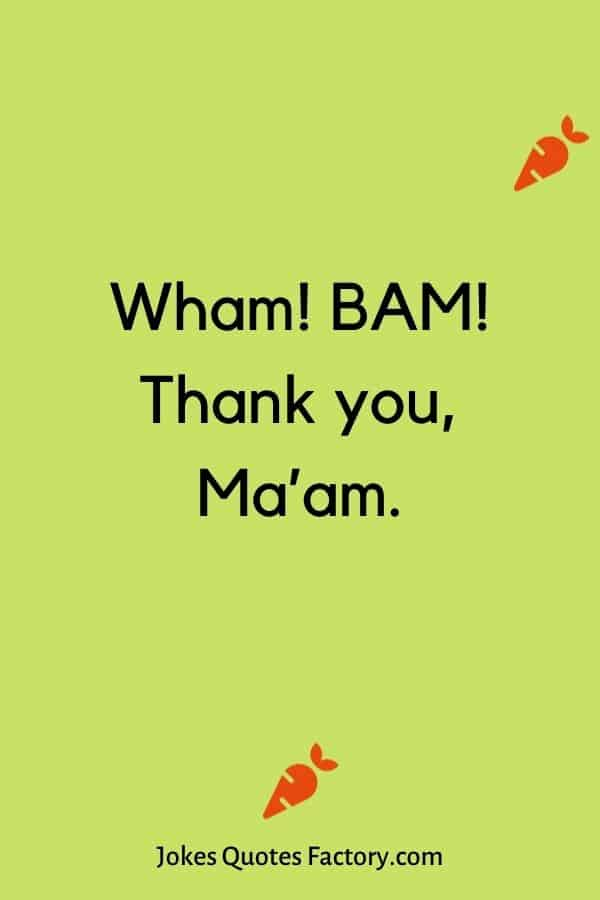 Wham! BAM! Thank you, Ma'am.